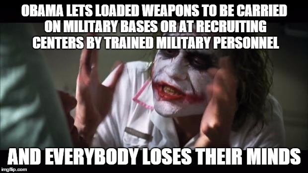 And everybody loses their minds Meme | OBAMA LETS LOADED WEAPONS TO BE CARRIED ON MILITARY BASES OR AT RECRUITING CENTERS BY TRAINED MILITARY PERSONNEL AND EVERYBODY LOSES THEIR M | image tagged in memes,and everybody loses their minds | made w/ Imgflip meme maker