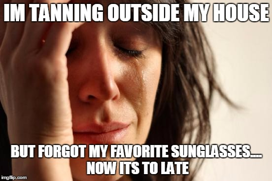 First World Problems | IM TANNING OUTSIDE MY HOUSE BUT FORGOT MY FAVORITE SUNGLASSES.... NOW ITS TO LATE | image tagged in memes,first world problems | made w/ Imgflip meme maker