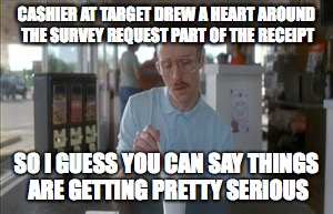 So I Guess You Can Say Things Are Getting Pretty Serious Meme | CASHIER AT TARGET DREW A HEART AROUND THE SURVEY REQUEST PART OF THE RECEIPT SO I GUESS YOU CAN SAY THINGS ARE GETTING PRETTY SERIOUS | image tagged in memes,so i guess you can say things are getting pretty serious,AdviceAnimals | made w/ Imgflip meme maker