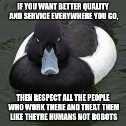Angry Advice Mallard | IF YOU WANT BETTER QUALITY AND SERVICE EVERYWHERE YOU GO, THEN RESPECT ALL THE PEOPLE WHO WORK THERE AND TREAT THEM LIKE THEYRE HUMANS NOT R | image tagged in angry advice mallard | made w/ Imgflip meme maker