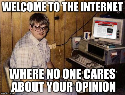 Internet Guide | WELCOME TO THE INTERNET WHERE NO ONE CARES ABOUT YOUR OPINION | image tagged in memes,internet guide | made w/ Imgflip meme maker