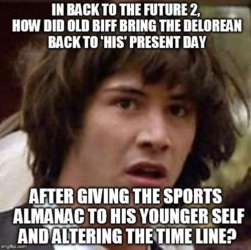 Conspiracy Keanu Meme | IN BACK TO THE FUTURE 2, HOW DID OLD BIFF BRING THE DELOREAN BACK TO 'HIS' PRESENT DAY AFTER GIVING THE SPORTS  ALMANAC TO HIS YOUNGER SELF  | image tagged in memes,conspiracy keanu | made w/ Imgflip meme maker