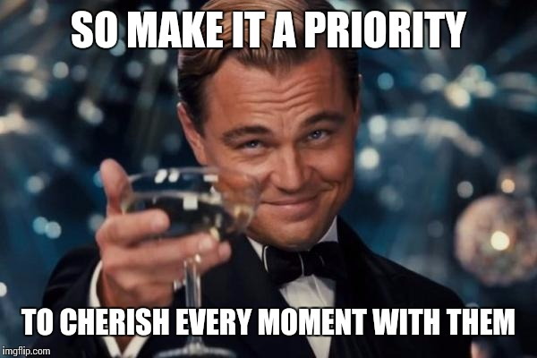 Leonardo Dicaprio Cheers Meme | SO MAKE IT A PRIORITY TO CHERISH EVERY MOMENT WITH THEM | image tagged in memes,leonardo dicaprio cheers | made w/ Imgflip meme maker