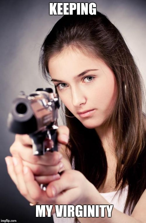 Girl with gun | KEEPING MY VIRGINITY | image tagged in girl with gun | made w/ Imgflip meme maker