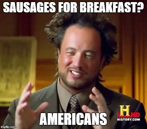 Ancient Aliens Meme | SAUSAGES FOR BREAKFAST? AMERICANS | image tagged in memes,ancient aliens | made w/ Imgflip meme maker