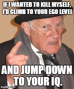 Back In My Day Meme | IF I WANTED TO KILL MYSELF, I'D CLIMB TO YOUR EGO LEVEL AND JUMP DOWN TO YOUR IQ. | image tagged in memes,back in my day | made w/ Imgflip meme maker