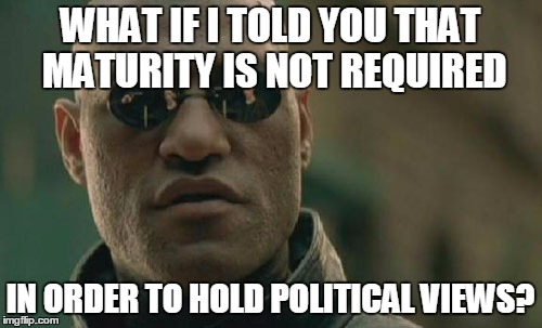 Matrix Morpheus Meme | WHAT IF I TOLD YOU THAT MATURITY IS NOT REQUIRED IN ORDER TO HOLD POLITICAL VIEWS? | image tagged in memes,matrix morpheus | made w/ Imgflip meme maker