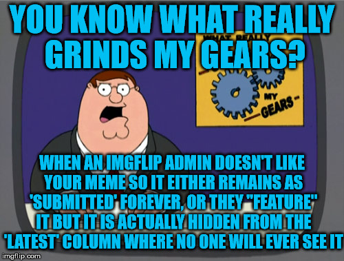 "True Story... It's Featured, Not! We tricked you... | YOU KNOW WHAT REALLY GRINDS MY GEARS? WHEN AN IMGFLIP ADMIN DOESN'T LIKE YOUR MEME SO IT EITHER REMAINS AS 'SUBMITTED' FOREVER, OR THEY ""FEA 