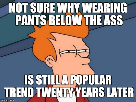 Futurama Fry Meme | NOT SURE WHY WEARING PANTS BELOW THE ASS IS STILL A POPULAR TREND TWENTY YEARS LATER | image tagged in memes,futurama fry | made w/ Imgflip meme maker