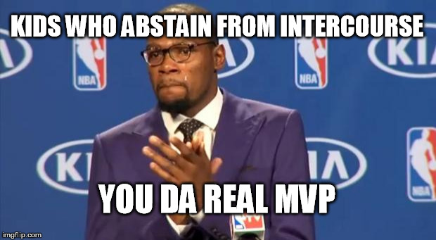 You The Real MVP Meme | KIDS WHO ABSTAIN FROM INTERCOURSE YOU DA REAL MVP | image tagged in memes,you the real mvp | made w/ Imgflip meme maker