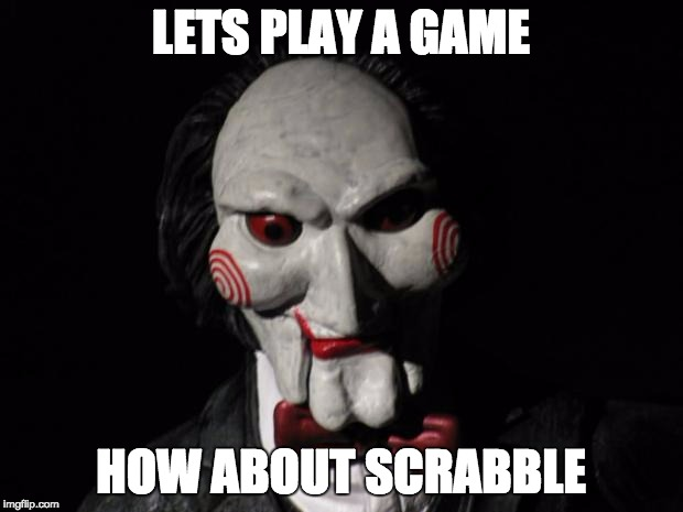 I want to play a game | LETS PLAY A GAME HOW ABOUT SCRABBLE | image tagged in i want to play a game | made w/ Imgflip meme maker