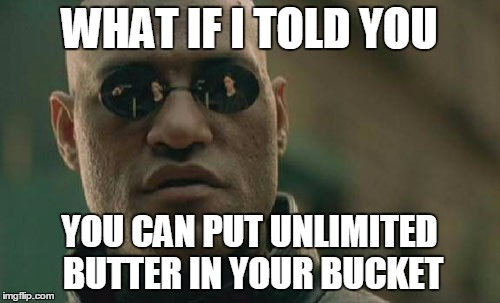 WHAT IF I TOLD YOU YOU CAN PUT UNLIMITED BUTTER IN YOUR BUCKET | image tagged in memes,matrix morpheus | made w/ Imgflip meme maker