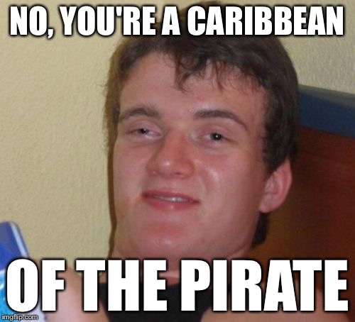 10 Guy Meme | NO, YOU'RE A CARIBBEAN OF THE PIRATE | image tagged in memes,10 guy | made w/ Imgflip meme maker