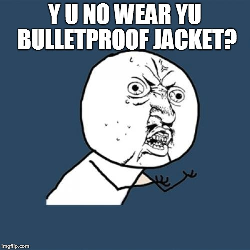 Y U No Meme | Y U NO WEAR YU BULLETPROOF JACKET? | image tagged in memes,y u no | made w/ Imgflip meme maker
