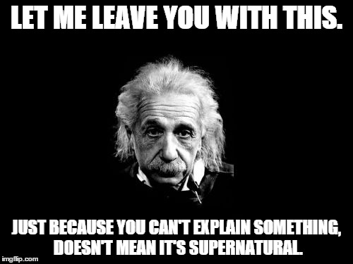 Albert Einstein 1 Meme | LET ME LEAVE YOU WITH THIS. JUST BECAUSE YOU CAN'T EXPLAIN SOMETHING, DOESN'T MEAN IT'S SUPERNATURAL. | image tagged in memes,albert einstein 1 | made w/ Imgflip meme maker