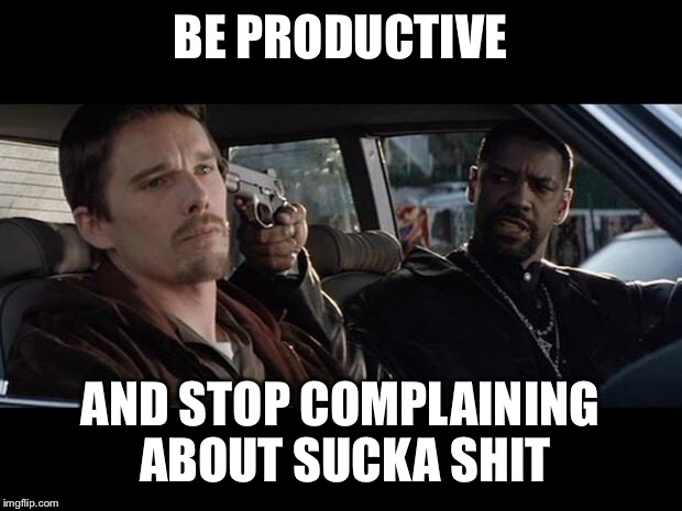 Training Day | BE PRODUCTIVE AND STOP COMPLAINING ABOUT SUCKA SHIT | image tagged in training day | made w/ Imgflip meme maker