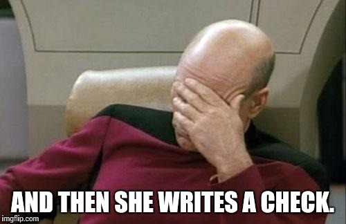 Captain Picard Facepalm Meme | AND THEN SHE WRITES A CHECK. | image tagged in memes,captain picard facepalm | made w/ Imgflip meme maker