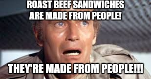 ROAST BEEF SANDWICHES ARE MADE FROM PEOPLE! THEY'RE MADE FROM PEOPLE!!! | made w/ Imgflip meme maker