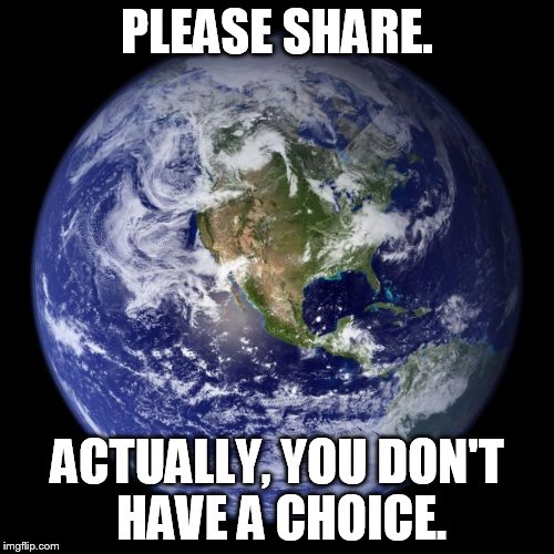 earth | PLEASE SHARE. ACTUALLY, YOU DON'T HAVE A CHOICE. | image tagged in earth | made w/ Imgflip meme maker