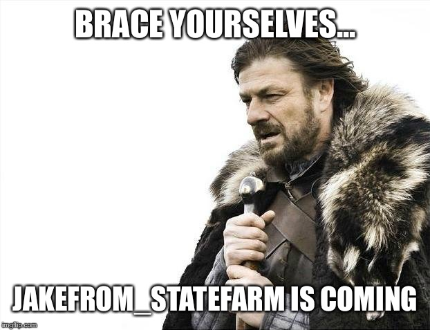 Brace Yourselves X is Coming Meme | BRACE YOURSELVES... JAKEFROM_STATEFARM IS COMING | image tagged in memes,brace yourselves x is coming | made w/ Imgflip meme maker