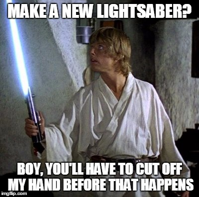 Luke's Rebel Pride | MAKE A NEW LIGHTSABER? BOY, YOU'LL HAVE TO CUT OFF MY HAND BEFORE THAT HAPPENS | image tagged in star wars | made w/ Imgflip meme maker
