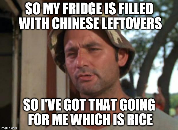 SO MY FRIDGE IS FILLED WITH CHINESE LEFTOVERS SO I'VE GOT THAT GOING FOR ME WHICH IS RICE | made w/ Imgflip meme maker