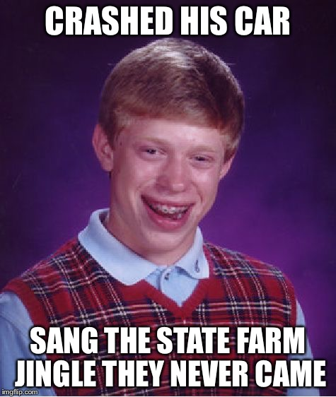 I bet no ones will read this and see I said I reposted to see all u people say repost now if u read this u won't say repost  | CRASHED HIS CAR SANG THE STATE FARM JINGLE THEY NEVER CAME | image tagged in memes,bad luck brian,lol,repost | made w/ Imgflip meme maker