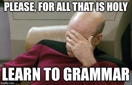 Captain Picard Facepalm Meme | PLEASE, FOR ALL THAT IS HOLY LEARN TO GRAMMAR | image tagged in memes,captain picard facepalm | made w/ Imgflip meme maker