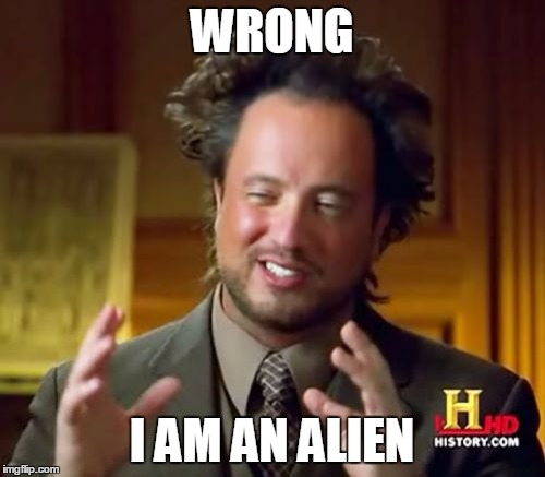 Ancient Aliens Meme | WRONG I AM AN ALIEN | image tagged in memes,ancient aliens | made w/ Imgflip meme maker