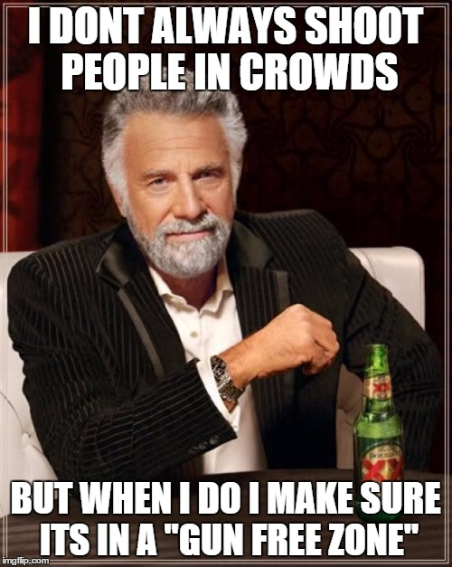 The Most Interesting Man In The World Meme | I DONT ALWAYS SHOOT PEOPLE IN CROWDS BUT WHEN I DO I MAKE SURE ITS IN A ''GUN FREE ZONE'' | image tagged in memes,the most interesting man in the world | made w/ Imgflip meme maker