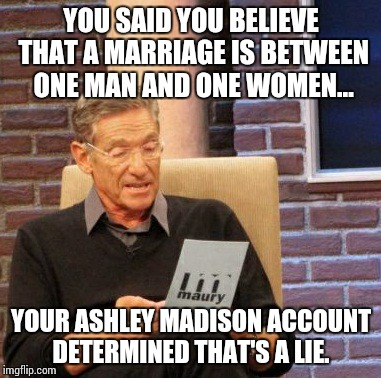 Maury Lie Detector Meme | YOU SAID YOU BELIEVE THAT A MARRIAGE IS BETWEEN ONE MAN AND ONE WOMEN... YOUR ASHLEY MADISON ACCOUNT DETERMINED THAT'S A LIE. | image tagged in memes,maury lie detector | made w/ Imgflip meme maker