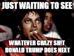 Michael Jackson Popcorn 2 | JUST WAITING TO SEE WHATEVER CRAZY SH!T DONALD TRUMP DOES NEXT | image tagged in michael jackson popcorn 2 | made w/ Imgflip meme maker
