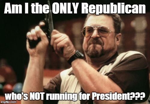 Am I The Only One Around Here Meme | Am I the ONLY Republican who's NOT running for President??? | image tagged in memes,am i the only one around here | made w/ Imgflip meme maker