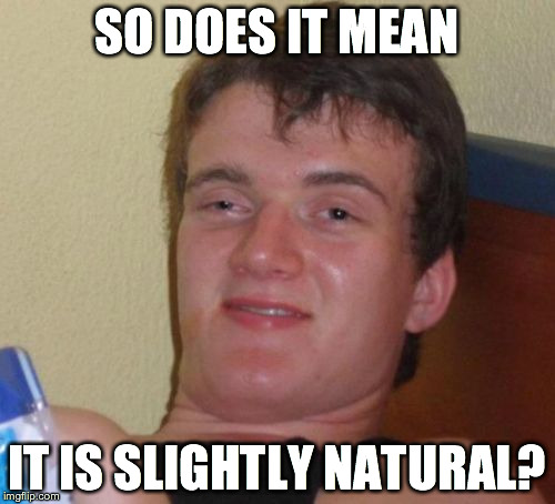 10 Guy Meme | SO DOES IT MEAN IT IS SLIGHTLY NATURAL? | image tagged in memes,10 guy | made w/ Imgflip meme maker