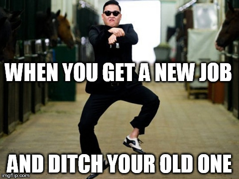Psy Horse Dance | WHEN YOU GET A NEW JOB AND DITCH YOUR OLD ONE | image tagged in memes,psy horse dance | made w/ Imgflip meme maker