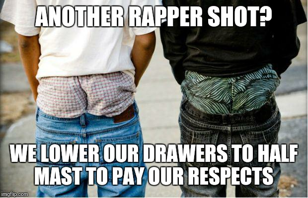 SaggyThugPants | ANOTHER RAPPER SHOT? WE LOWER OUR DRAWERS TO HALF MAST TO PAY OUR RESPECTS | image tagged in saggythugpants | made w/ Imgflip meme maker