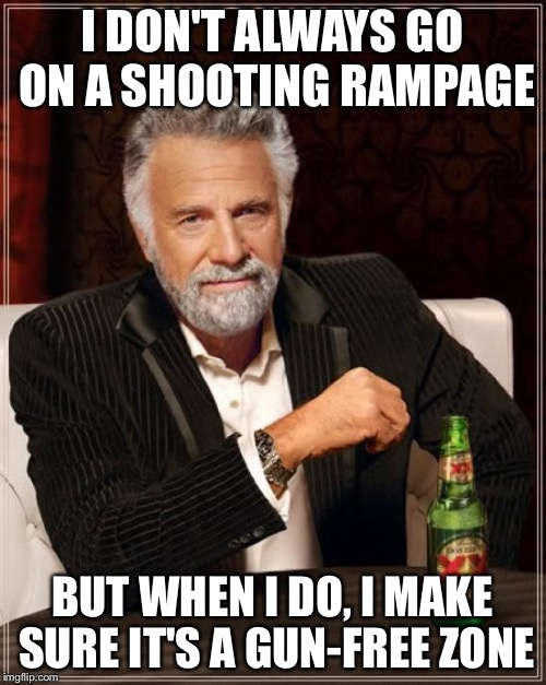 The Most Interesting Man In The World Meme | I DON'T ALWAYS GO ON A SHOOTING RAMPAGE BUT WHEN I DO, I MAKE SURE IT'S A GUN-FREE ZONE | image tagged in memes,the most interesting man in the world | made w/ Imgflip meme maker