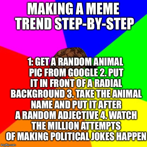 Making New Memes 101 | MAKING A MEME TREND STEP-BY-STEP 1: GET A RANDOM ANIMAL PIC FROM GOOGLE 2. PUT IT IN FRONT OF A RADIAL BACKGROUND 3. TAKE THE ANIMAL NAME AN | image tagged in how to,101,step by step | made w/ Imgflip meme maker