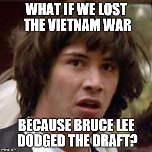 Bruce Lee: Draft Master | WHAT IF WE LOST THE VIETNAM WAR BECAUSE BRUCE LEE DODGED THE DRAFT? | image tagged in memes,conspiracy keanu,bruce lee,draft,vietnam | made w/ Imgflip meme maker