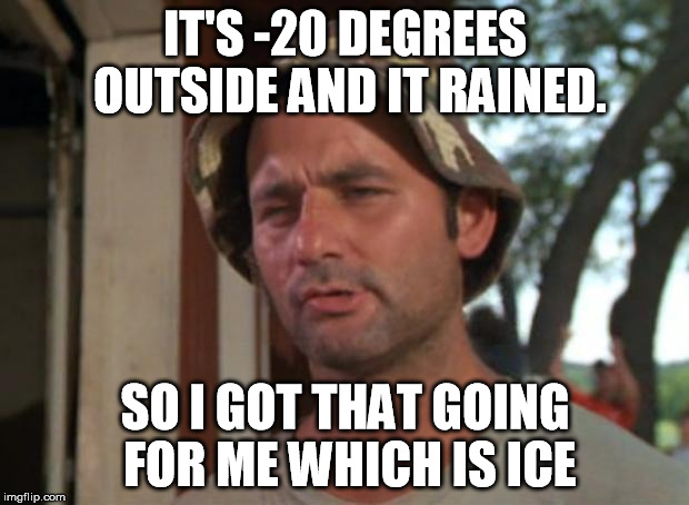 IT'S -20 DEGREES OUTSIDE AND IT RAINED. SO I GOT THAT GOING FOR ME WHICH IS ICE | made w/ Imgflip meme maker