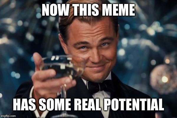Leonardo Dicaprio Cheers Meme | NOW THIS MEME HAS SOME REAL POTENTIAL | image tagged in memes,leonardo dicaprio cheers | made w/ Imgflip meme maker