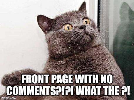surprised cat | FRONT PAGE WITH NO COMMENTS?!?! WHAT THE ?! | image tagged in surprised cat | made w/ Imgflip meme maker