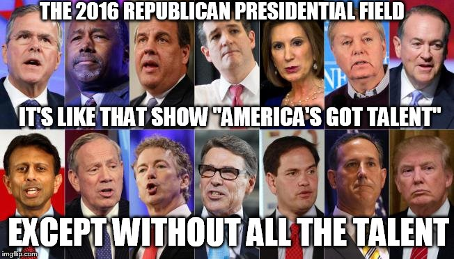 "IT'S LIKE THAT SHOW ""AMERICA'S GOT TALENT"" EXCEPT WITHOUT ALL THE TALENT THE 2016 REPUBLICAN PRESIDENTIAL FIELD 