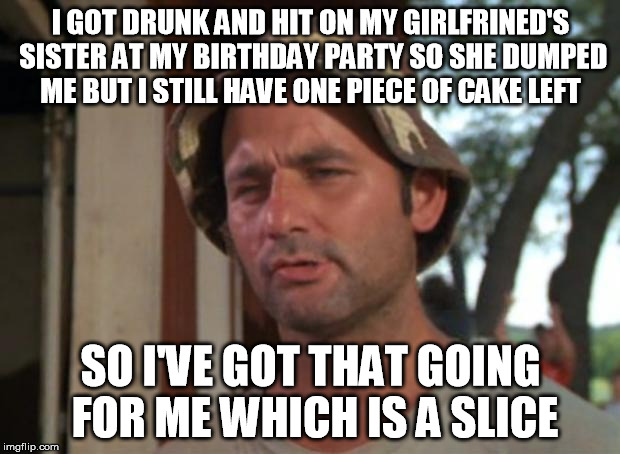 I GOT DRUNK AND HIT ON MY GIRLFRINED'S SISTER AT MY BIRTHDAY PARTY SO SHE DUMPED ME BUT I STILL HAVE ONE PIECE OF CAKE LEFT SO I'VE GOT THAT | made w/ Imgflip meme maker
