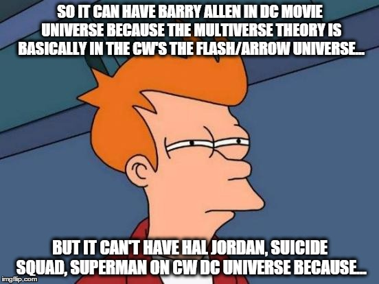 Answer me this DC... | SO IT CAN HAVE BARRY ALLEN IN DC MOVIE UNIVERSE BECAUSE THE MULTIVERSE THEORY IS BASICALLY IN THE CW'S THE FLASH/ARROW UNIVERSE... BUT IT CA | image tagged in memes,futurama fry,the flash,arrow,dc | made w/ Imgflip meme maker