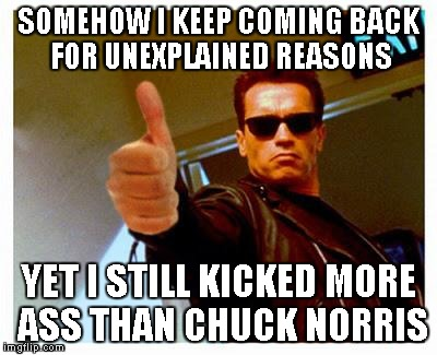 terminator thumbs up | SOMEHOW I KEEP COMING BACK FOR UNEXPLAINED REASONS YET I STILL KICKED MORE ASS THAN CHUCK NORRIS | image tagged in terminator thumbs up | made w/ Imgflip meme maker