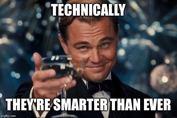 Leonardo Dicaprio Cheers Meme | TECHNICALLY THEY'RE SMARTER THAN EVER | image tagged in memes,leonardo dicaprio cheers | made w/ Imgflip meme maker