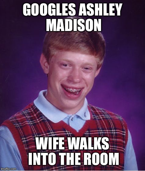 Bad Luck Brian Meme | GOOGLES ASHLEY MADISON WIFE WALKS INTO THE ROOM | image tagged in memes,bad luck brian | made w/ Imgflip meme maker