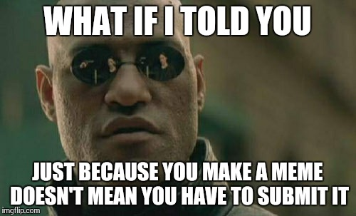 Matrix Morpheus Meme | WHAT IF I TOLD YOU JUST BECAUSE YOU MAKE A MEME DOESN'T MEAN YOU HAVE TO SUBMIT IT | image tagged in memes,matrix morpheus | made w/ Imgflip meme maker