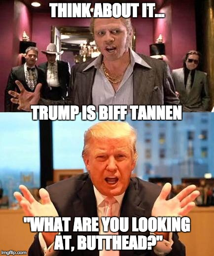 "Tannen 2016 | THINK ABOUT IT... ""WHAT ARE YOU LOOKING AT, BUTTHEAD?"" TRUMP IS BIFF TANNEN 